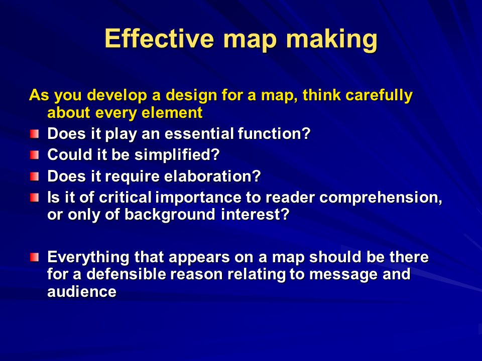 Effective map making As you develop a design for a map, think carefully about every element. Does it play an essential function