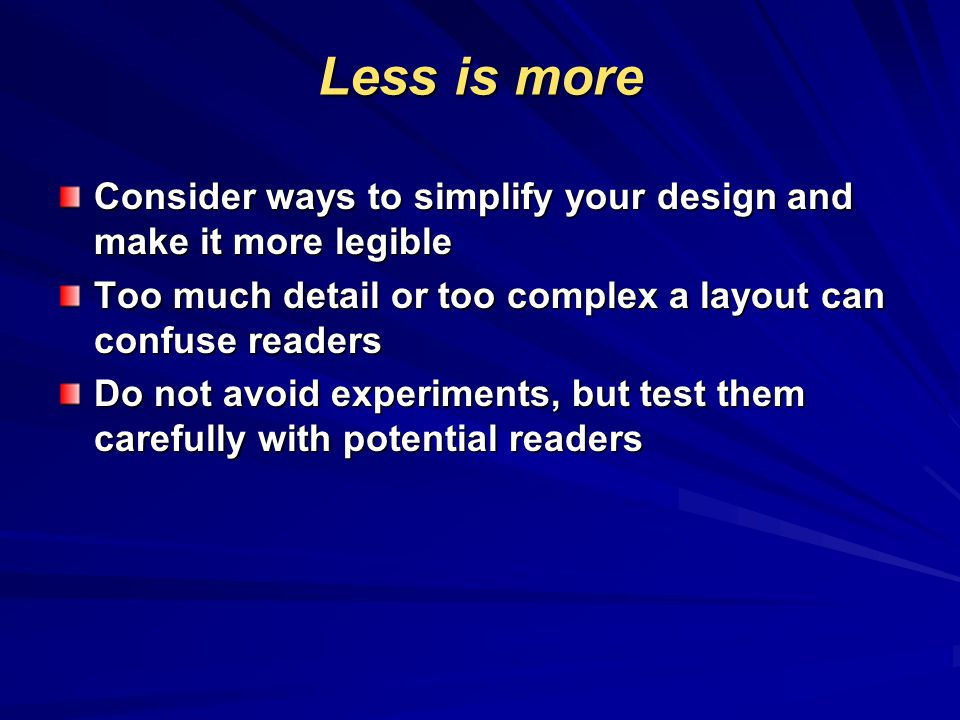 Less is more Consider ways to simplify your design and make it more legible. Too much detail or too complex a layout can confuse readers.