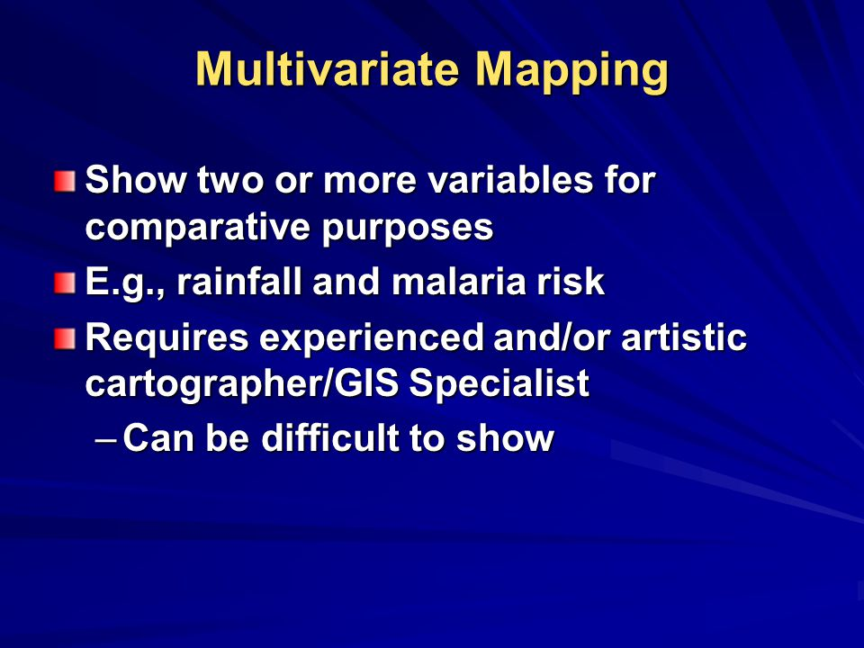 Multivariate Mapping Show two or more variables for comparative purposes. E.g., rainfall and malaria risk.