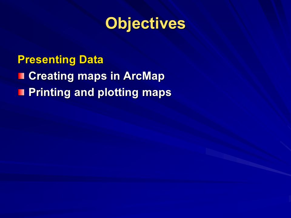 Objectives Presenting Data Creating maps in ArcMap
