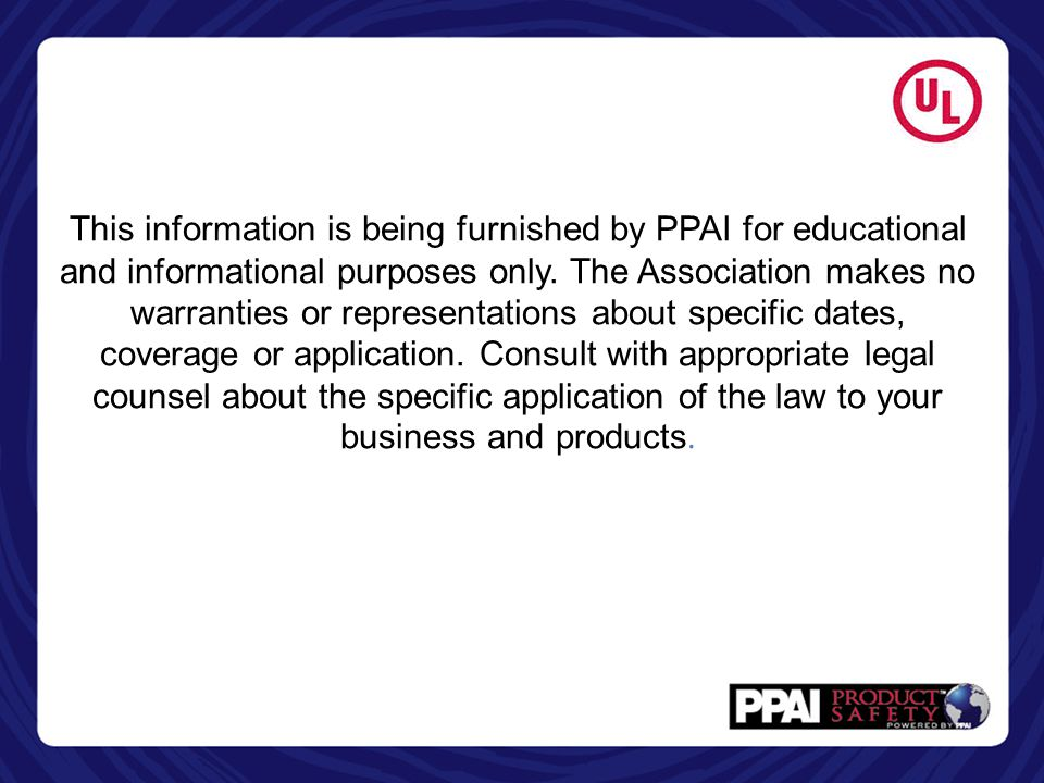 This information is being furnished by PPAI for educational and informational purposes only. The Association makes no warranties or representations about specific dates, coverage or application. Consult with appropriate legal counsel about the specific application of the law to your business and products.