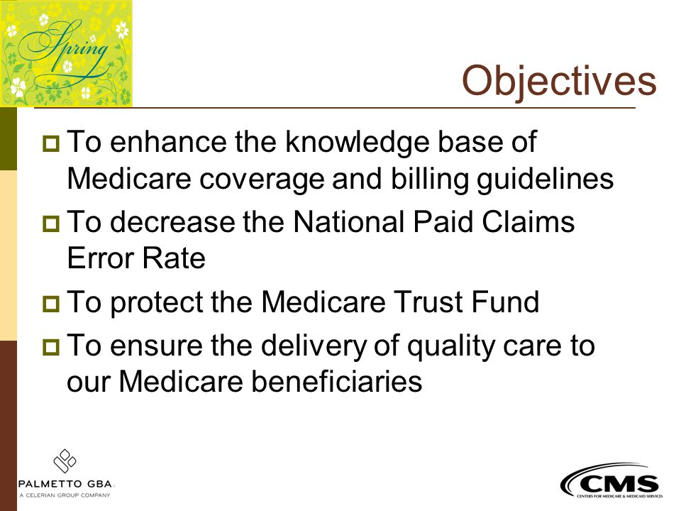 Objectives To enhance the knowledge base of Medicare coverage and billing guidelines. To decrease the National Paid Claims Error Rate.