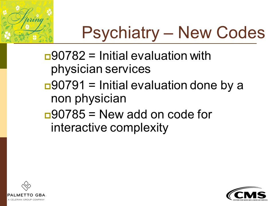 Psychiatry – New Codes 90782 = Initial evaluation with physician services. 90791 = Initial evaluation done by a non physician.
