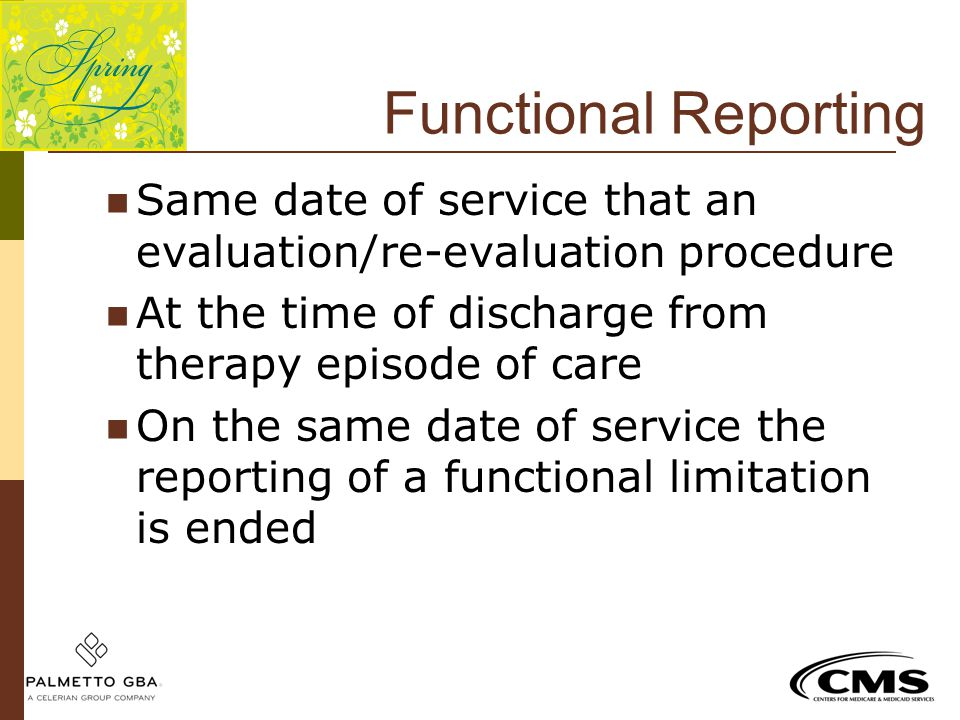 Functional Reporting Same date of service that an evaluation/re-evaluation procedure. At the time of discharge from therapy episode of care.