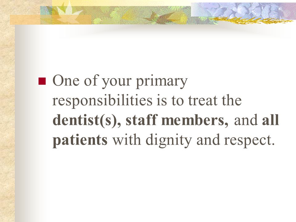 One of your primary responsibilities is to treat the dentist(s), staff members, and all patients with dignity and respect.