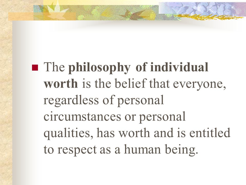 The philosophy of individual worth is the belief that everyone, regardless of personal circumstances or personal qualities, has worth and is entitled to respect as a human being.