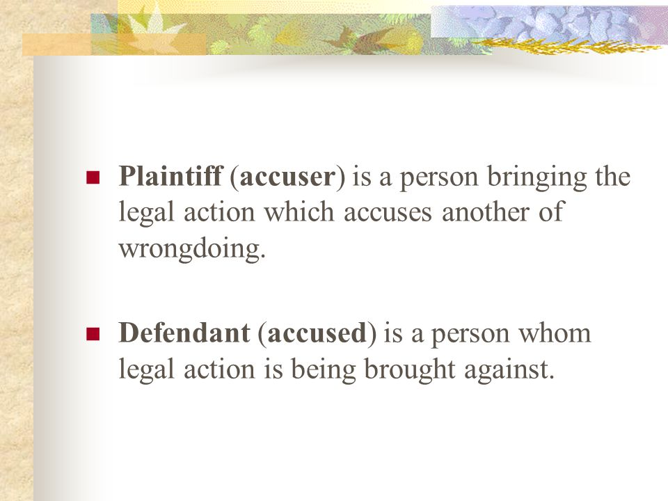 Plaintiff (accuser) is a person bringing the legal action which accuses another of wrongdoing.