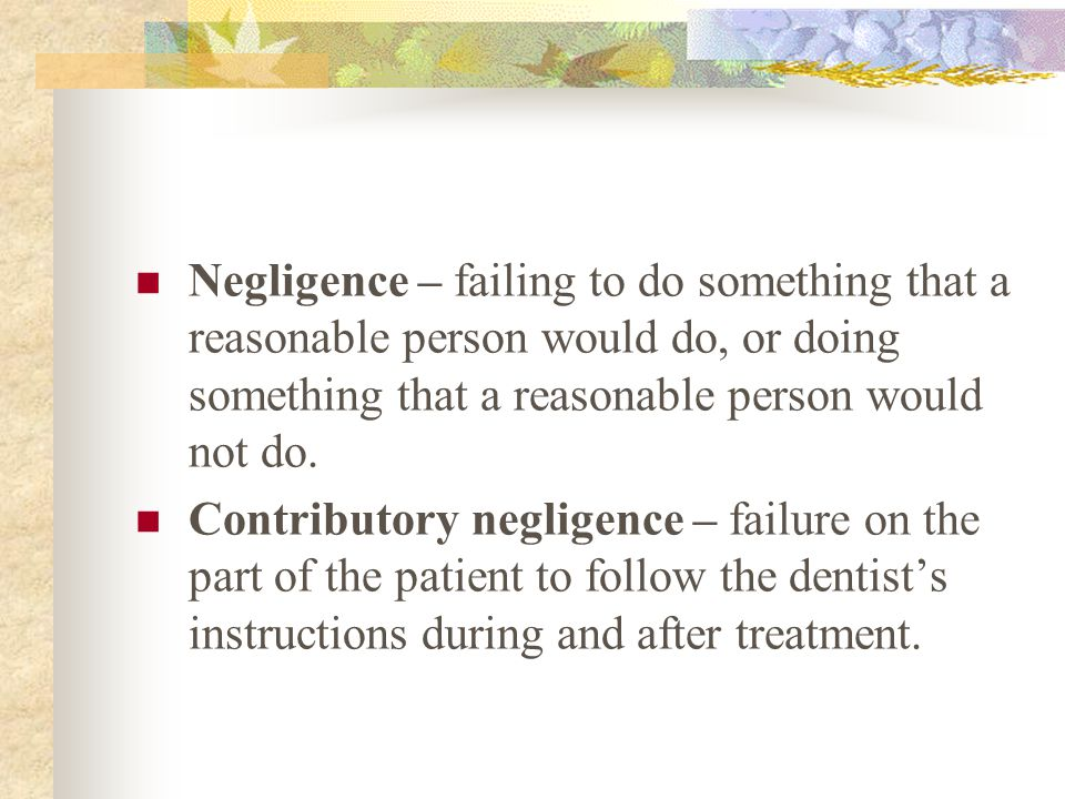 Negligence – failing to do something that a reasonable person would do, or doing something that a reasonable person would not do.
