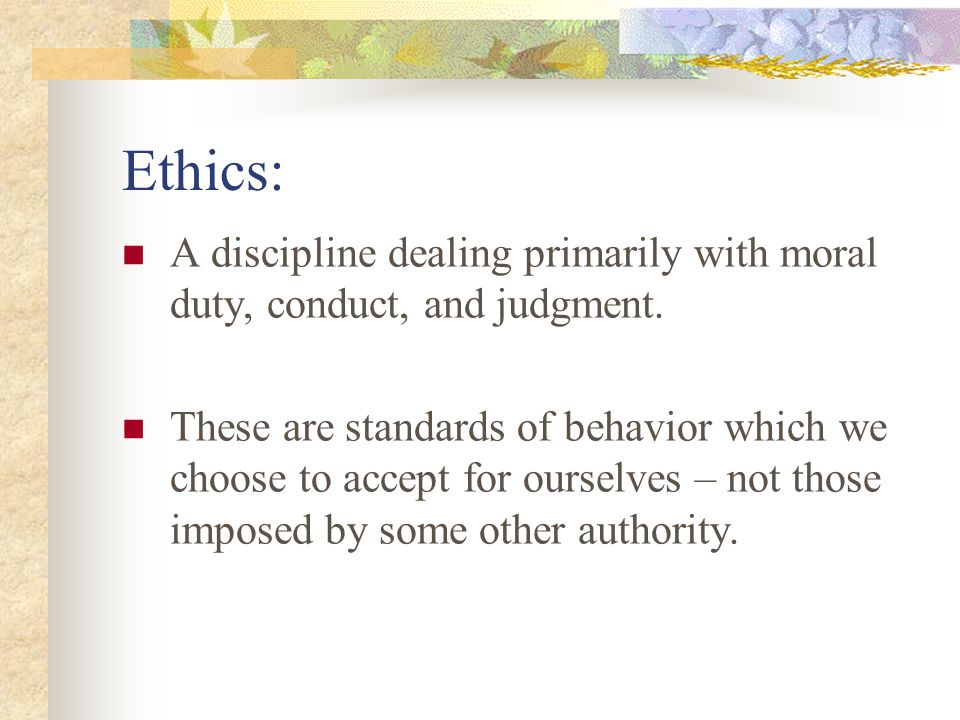 Ethics: A discipline dealing primarily with moral duty, conduct, and judgment.