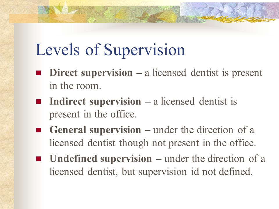 Levels of Supervision Direct supervision – a licensed dentist is present in the room.