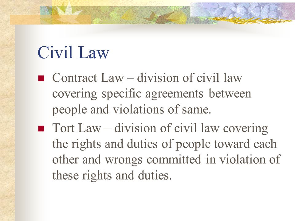 Civil Law Contract Law – division of civil law covering specific agreements between people and violations of same.