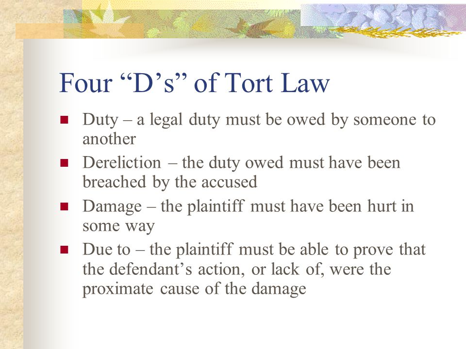Four D's of Tort Law Duty – a legal duty must be owed by someone to another. Dereliction – the duty owed must have been breached by the accused.