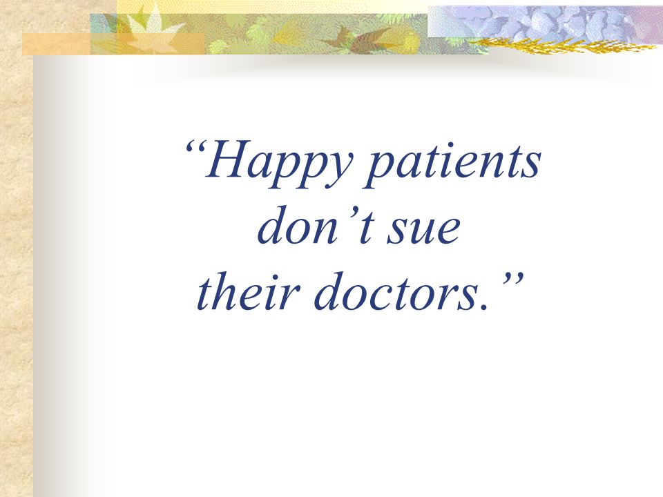Happy patients don't sue their doctors.