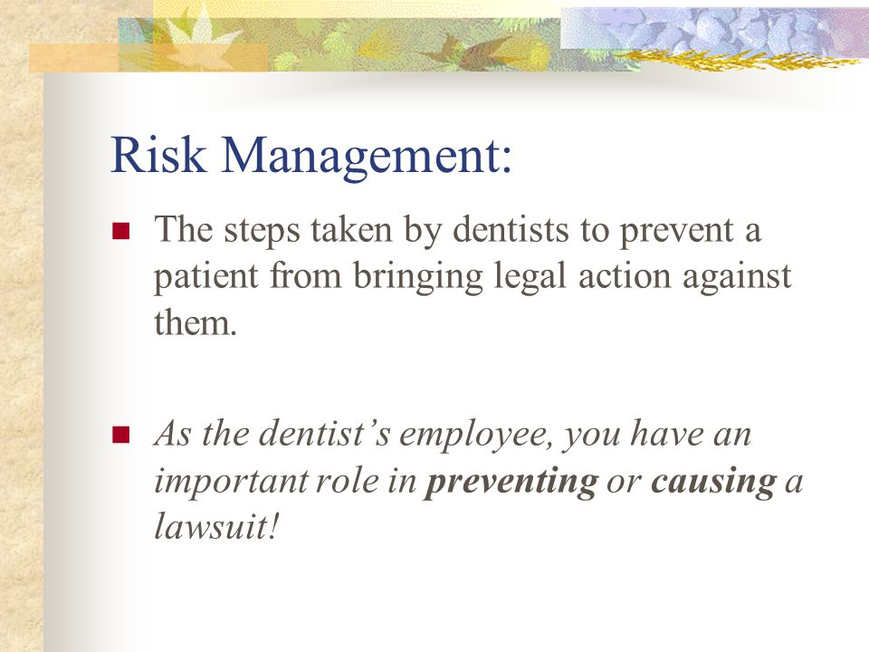 Risk Management: The steps taken by dentists to prevent a patient from bringing legal action against them.