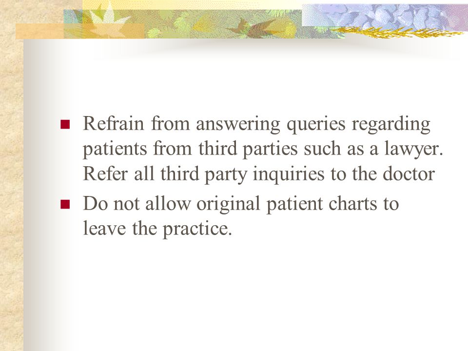 Refrain from answering queries regarding patients from third parties such as a lawyer. Refer all third party inquiries to the doctor