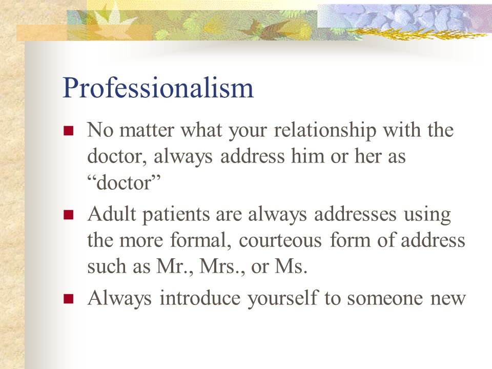 Professionalism No matter what your relationship with the doctor, always address him or her as doctor