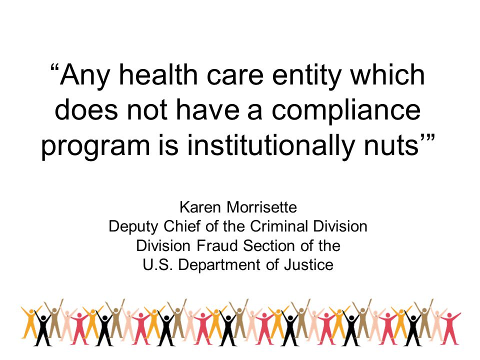 Any health care entity which does not have a compliance program is institutionally nuts' Karen Morrisette Deputy Chief of the Criminal Division Division Fraud Section of the U.S. Department of Justice