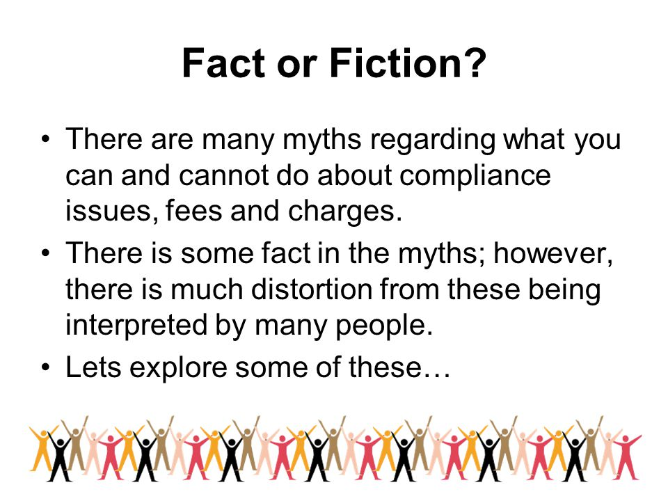 Fact or Fiction There are many myths regarding what you can and cannot do about compliance issues, fees and charges.