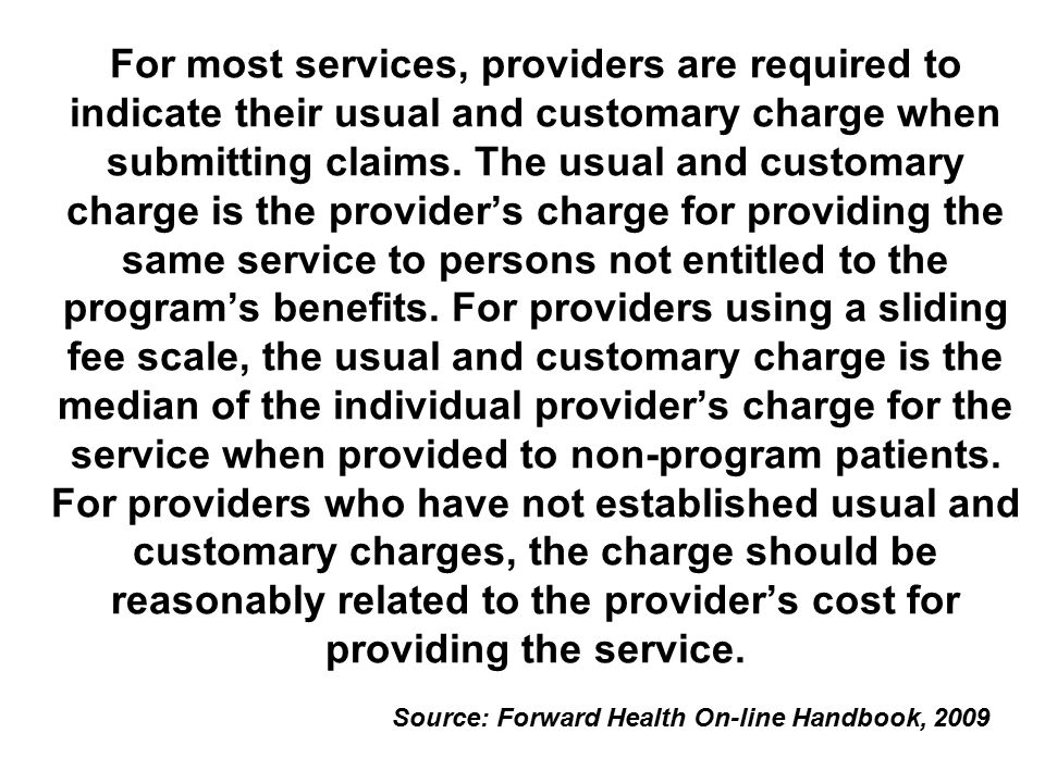 For most services, providers are required to indicate their usual and customary charge when submitting claims. The usual and customary charge is the provider's charge for providing the same service to persons not entitled to the program's benefits. For providers using a sliding fee scale, the usual and customary charge is the median of the individual provider's charge for the service when provided to non-program patients. For providers who have not established usual and customary charges, the charge should be reasonably related to the provider's cost for providing the service.
