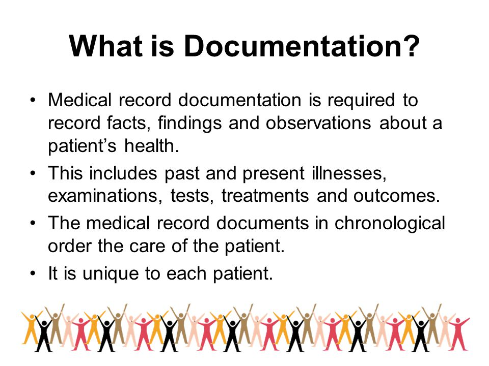 What is Documentation Medical record documentation is required to record facts, findings and observations about a patient's health.