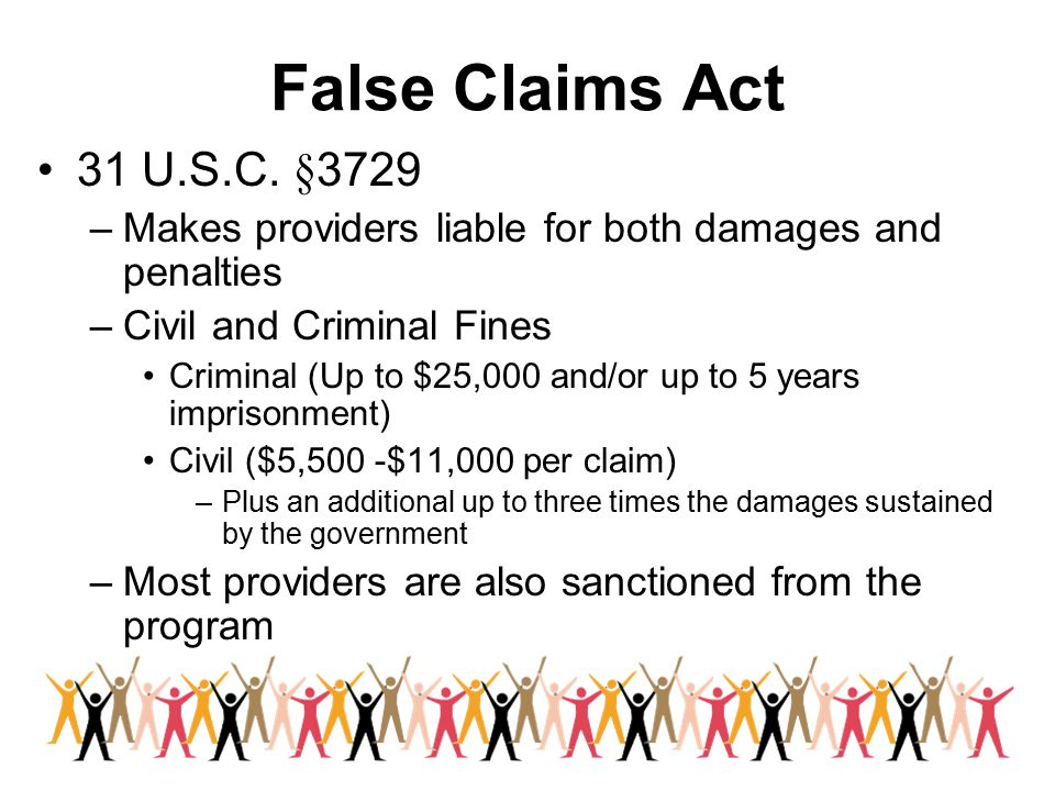 False Claims Act 31 U.S.C. §3729. Makes providers liable for both damages and penalties. Civil and Criminal Fines.