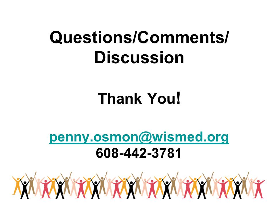 Questions/Comments/ Discussion Thank You. penny. osmon@wismed