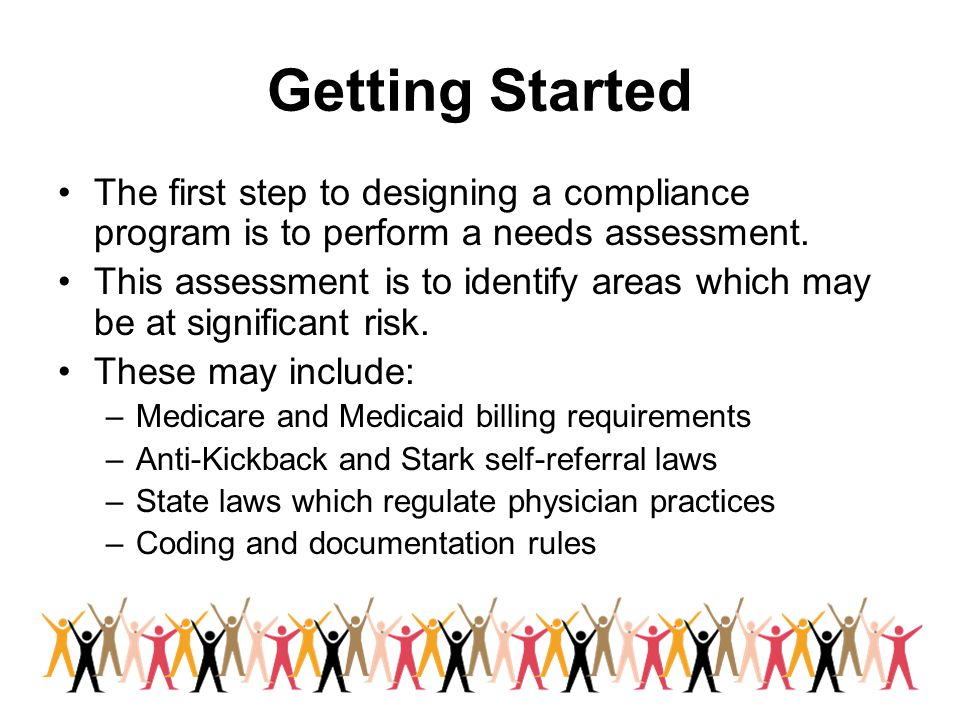 Getting Started The first step to designing a compliance program is to perform a needs assessment.