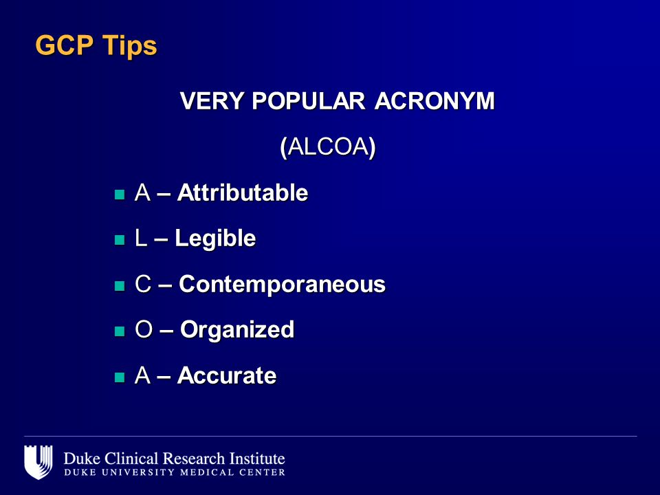 GCP Tips VERY POPULAR ACRONYM (ALCOA) A – Attributable L – Legible