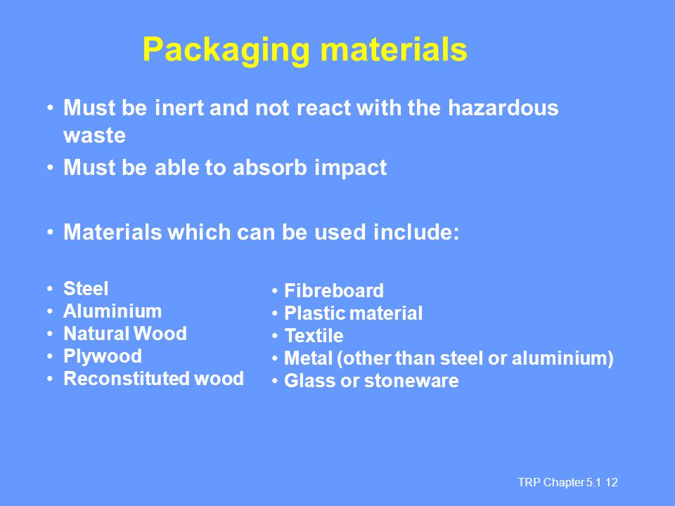 Packaging materials Must be inert and not react with the hazardous waste. Must be able to absorb impact.
