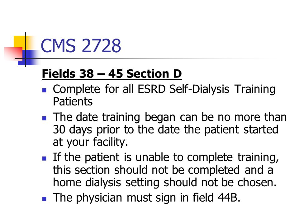 CMS 2728 Fields 38 – 45 Section D. Complete for all ESRD Self-Dialysis Training Patients.
