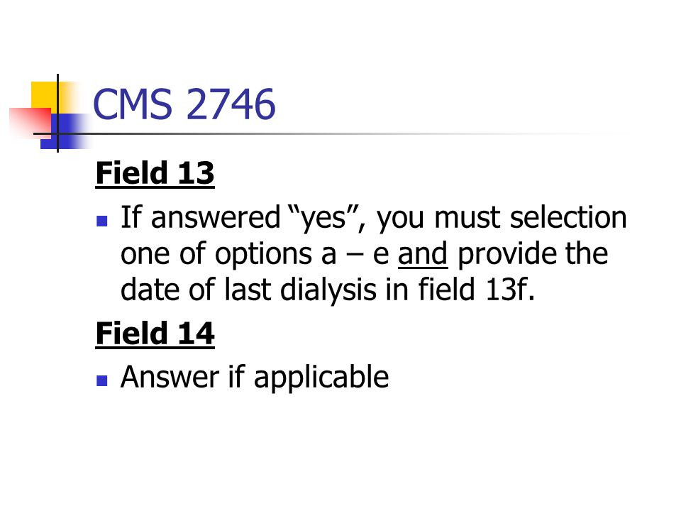 CMS 2746 Field 13. If answered yes , you must selection one of options a – e and provide the date of last dialysis in field 13f.