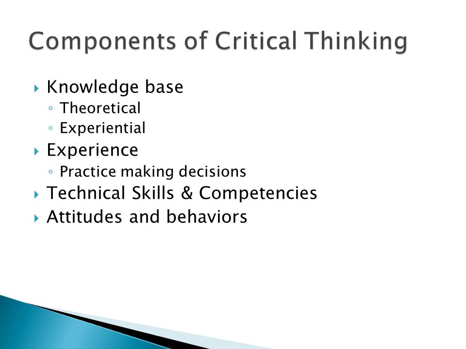 components of critical thinking Key components of critical thinking the pennsylvania child welfare resource center 707: critical thinking: the trainer's role handout #5, page 1 of 1 the process of thinking is as significant as the outcome critical thinkers know that it is the journey to a conclusion that must be carefully evaluated be attuned to your.