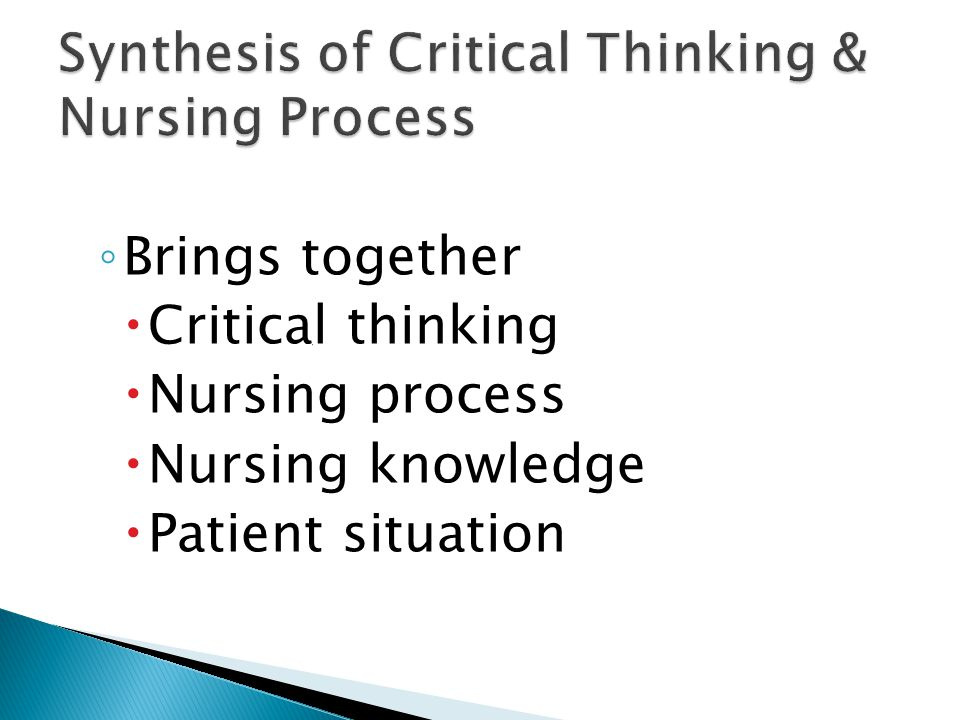 critical thinking process steps nursing A statement by michael scriven & richard paul, presented at the 8th annual international conference on critical thinking and education reform, summer 1987 critical thinking is the intellectually disciplined process of actively and skillfully conceptualizing, applying, analyzing, synthesizing, and .