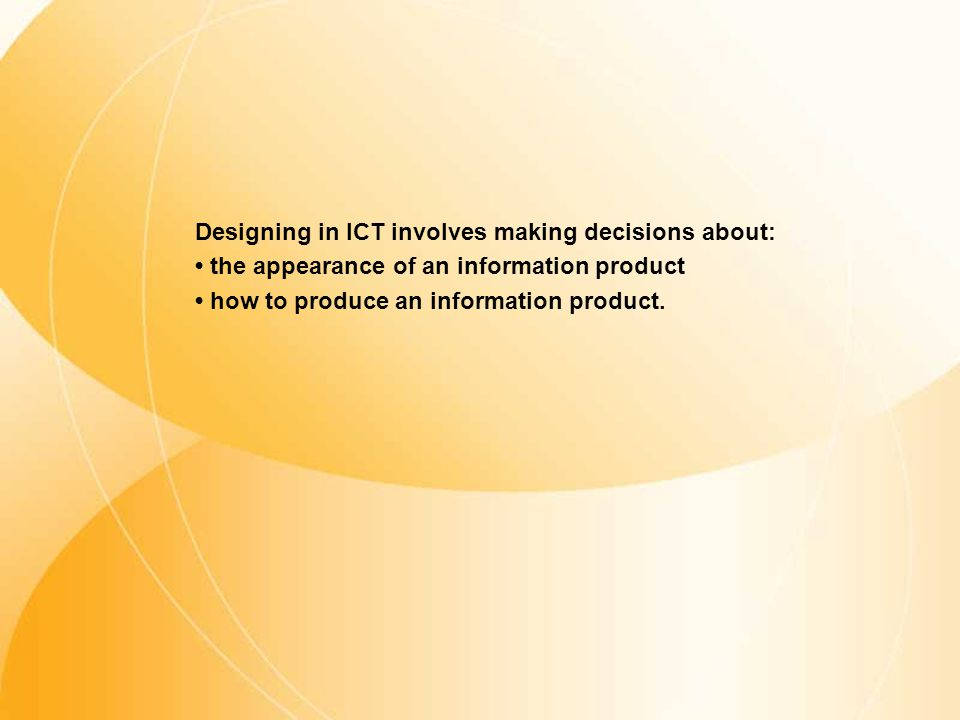 Designing in ICT involves making decisions about: • the appearance of an information product • how to produce an information product.