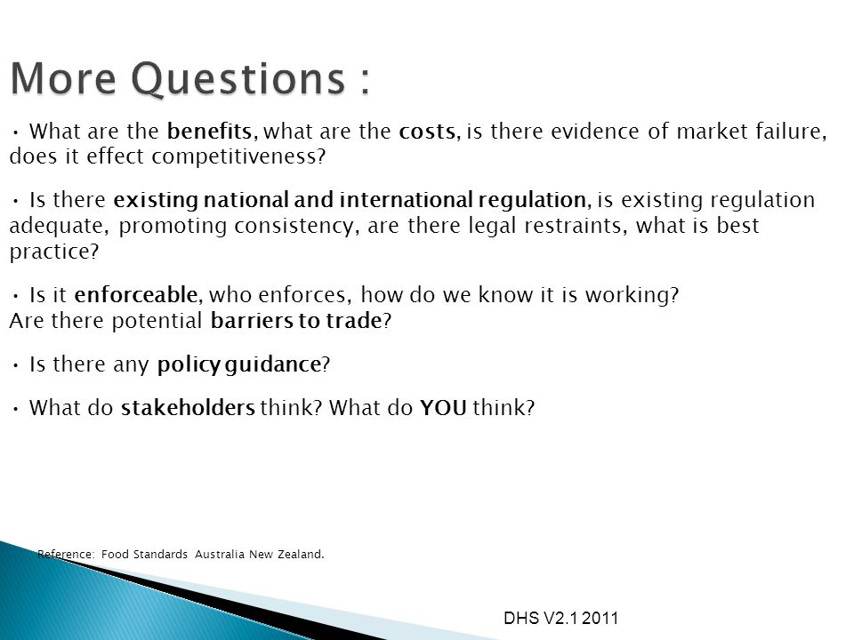 More Questions : What are the benefits, what are the costs, is there evidence of market failure, does it effect competitiveness