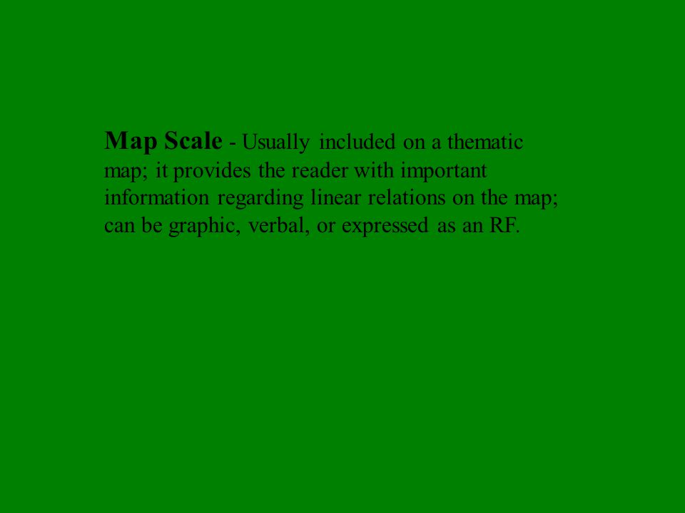 Map Scale - Usually included on a thematic map; it provides the reader with important information regarding linear relations on the map; can be graphic, verbal, or expressed as an RF.