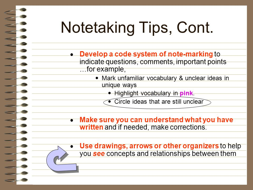 Notetaking Tips, Cont. Develop a code system of note-marking to indicate questions, comments, important points …for example,