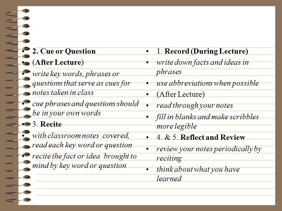2. Cue or Question (After Lecture) write key words, phrases or questions that serve as cues for notes taken in class.