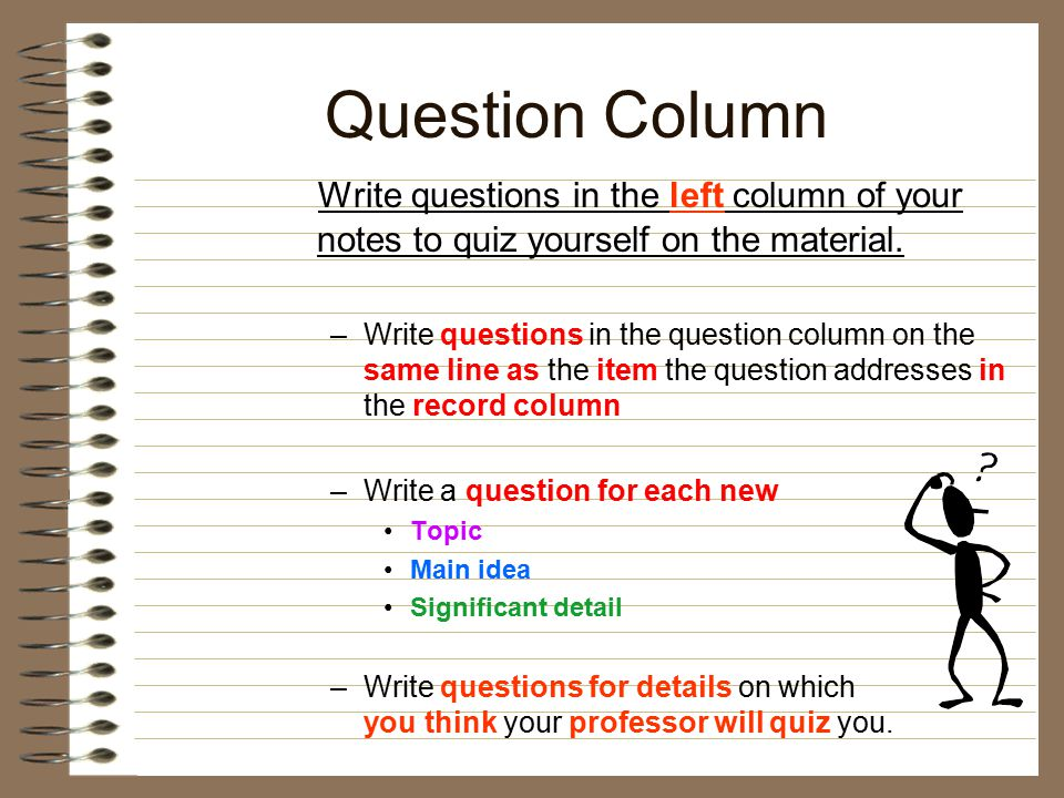 Question Column Write questions in the left column of your notes to quiz yourself on the material.