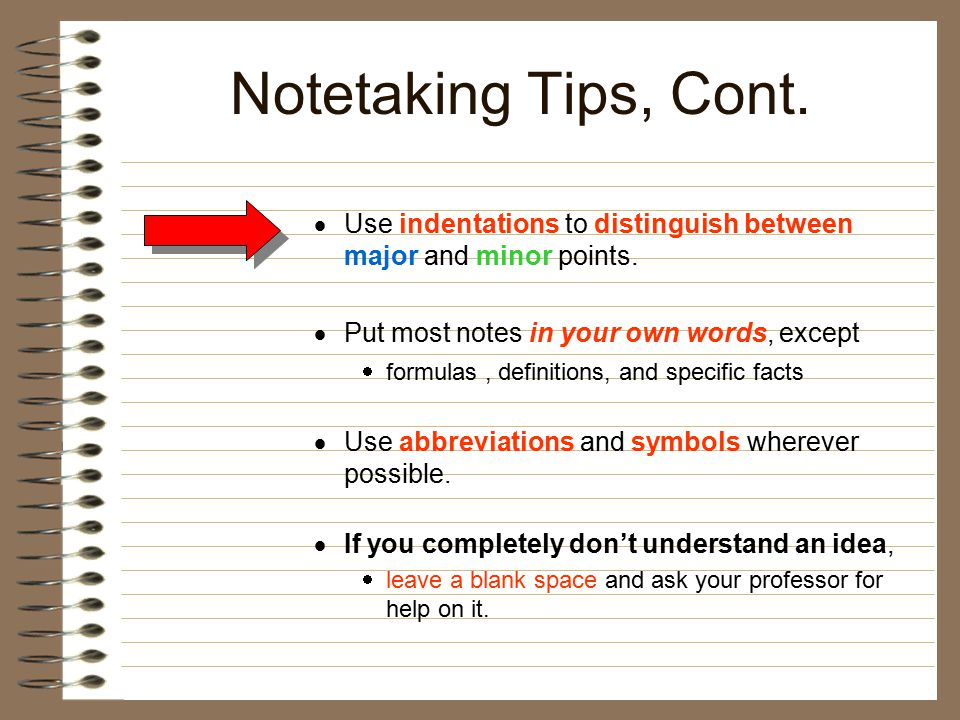 Notetaking Tips, Cont. Use indentations to distinguish between major and minor points. Put most notes in your own words, except.