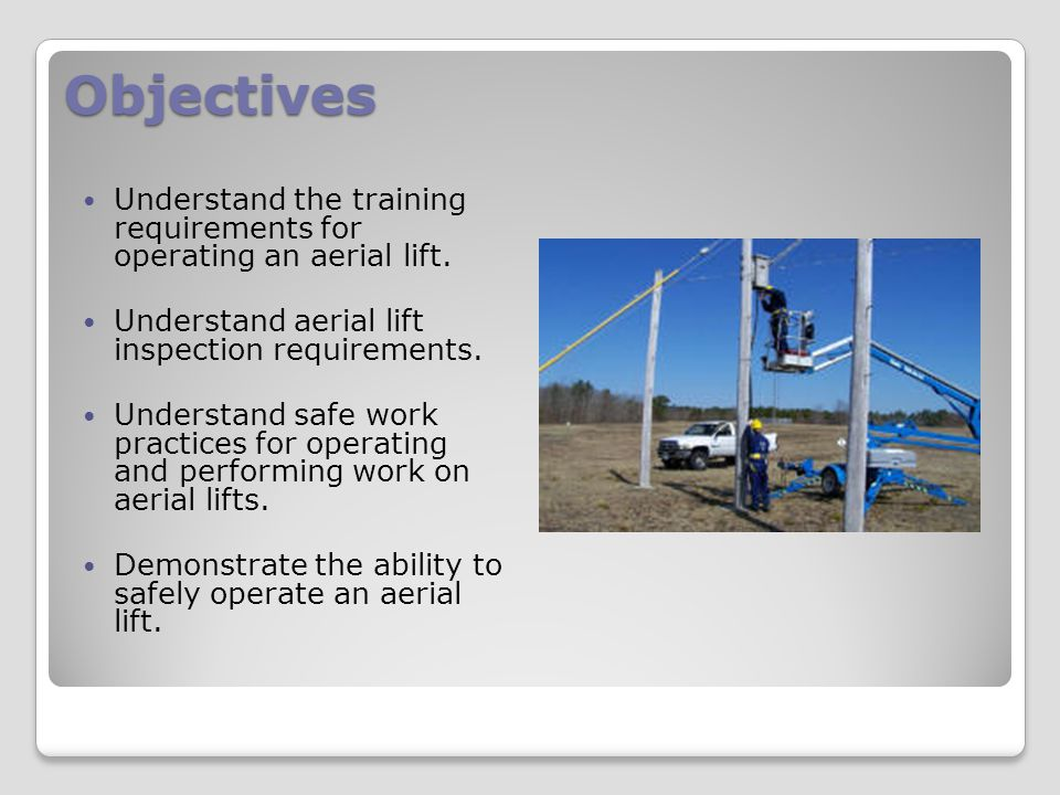 Objectives Understand the training requirements for operating an aerial lift. Understand aerial lift inspection requirements.