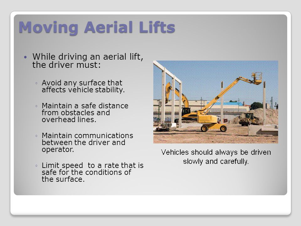 Moving Aerial Lifts While driving an aerial lift, the driver must: