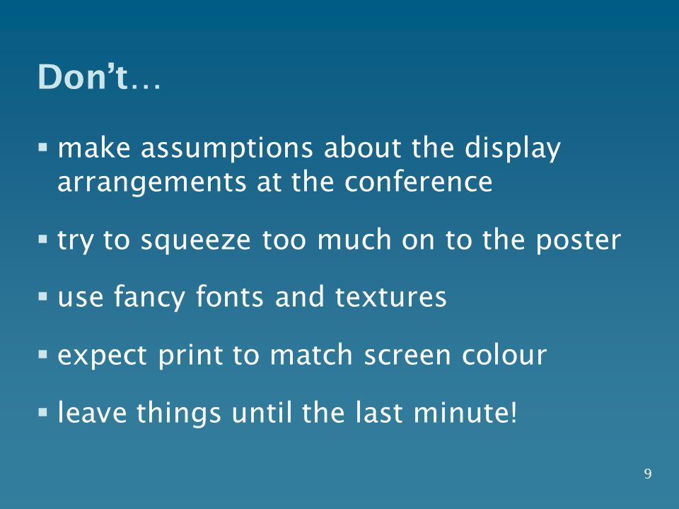 Don't… make assumptions about the display arrangements at the conference. try to squeeze too much on to the poster.