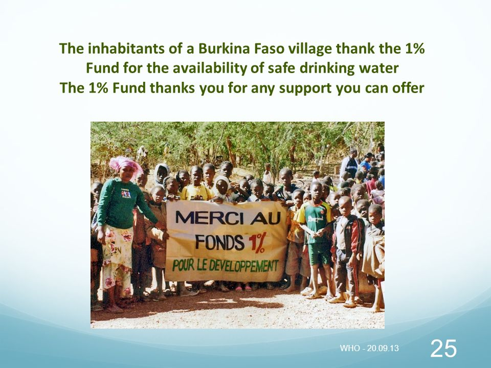 The inhabitants of a Burkina Faso village thank the 1% Fund for the availability of safe drinking water The 1% Fund thanks you for any support you can offer