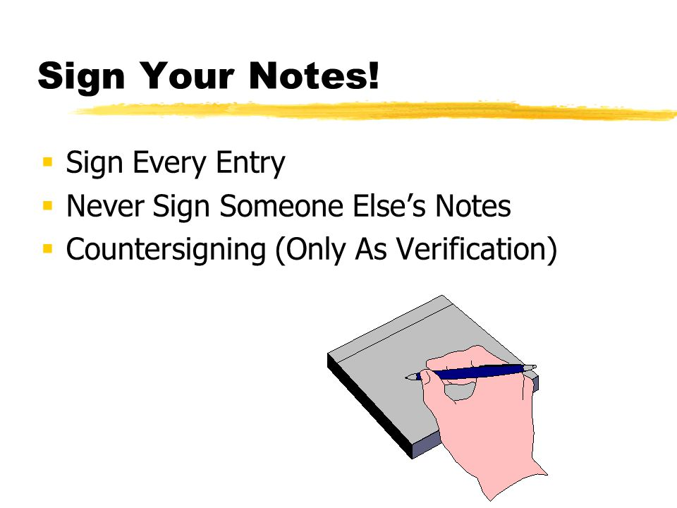 Sign Your Notes! Sign Every Entry Never Sign Someone Else's Notes