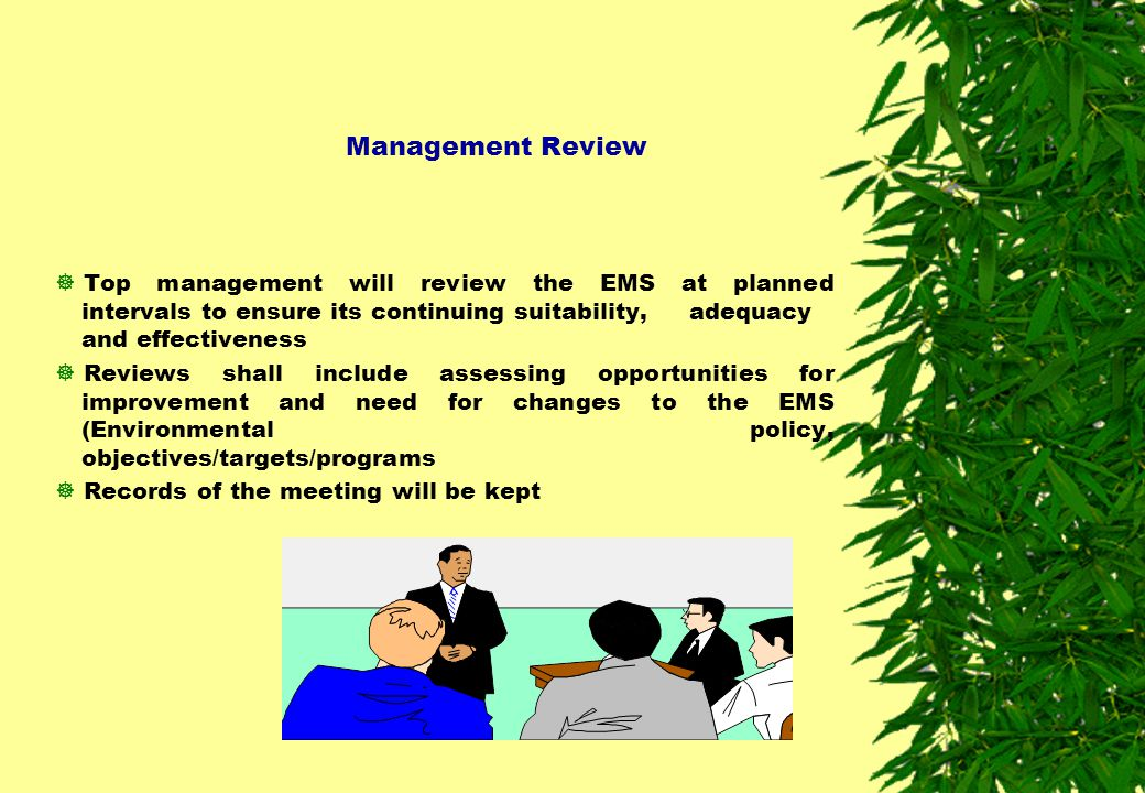 Management Review Top management will review the EMS at planned intervals to ensure its continuing suitability, adequacy and effectiveness.
