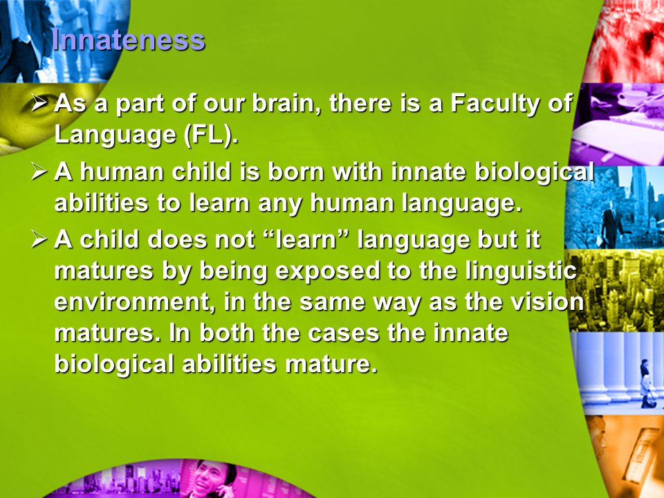 Innateness As a part of our brain, there is a Faculty of Language (FL).