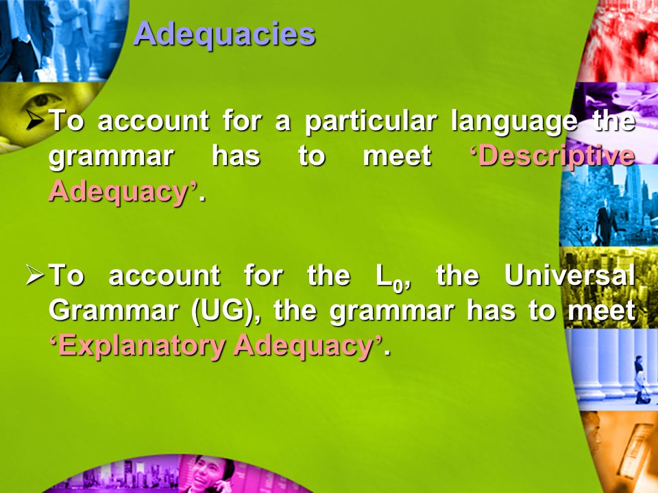Adequacies To account for a particular language the grammar has to meet 'Descriptive Adequacy'.