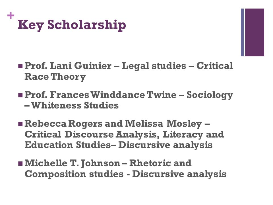 Key Scholarship Prof. Lani Guinier – Legal studies – Critical Race Theory. Prof. Frances Winddance Twine – Sociology – Whiteness Studies