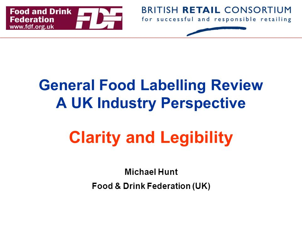 General Food Labelling Review A UK Industry Perspective Clarity and Legibility Michael Hunt Food & Drink Federation (UK)